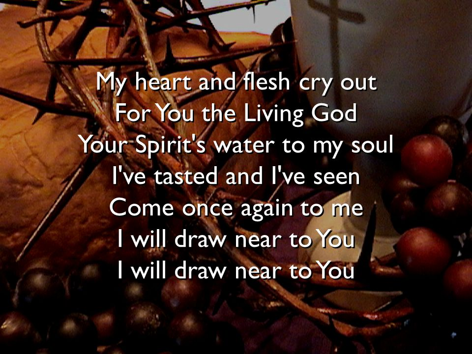 My heart and flesh cry out For You the Living God Your Spirit s water to my soul I ve tasted and I ve seen Come once again to me I will draw near to You I will draw near to You
