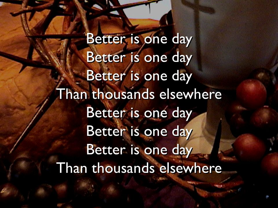 Better is one day Better is one day Better is one day Than thousands elsewhere Better is one day Better is one day Better is one day Than thousands elsewhere