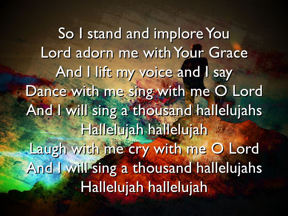 So I stand and implore You Lord adorn me with Your Grace