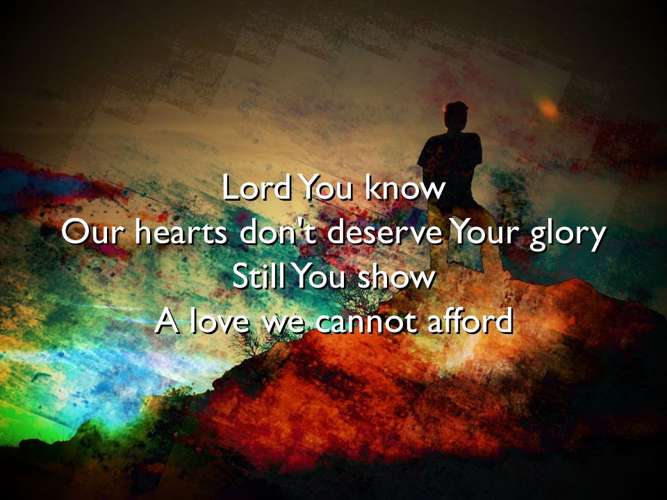 Our hearts don t deserve Your glory