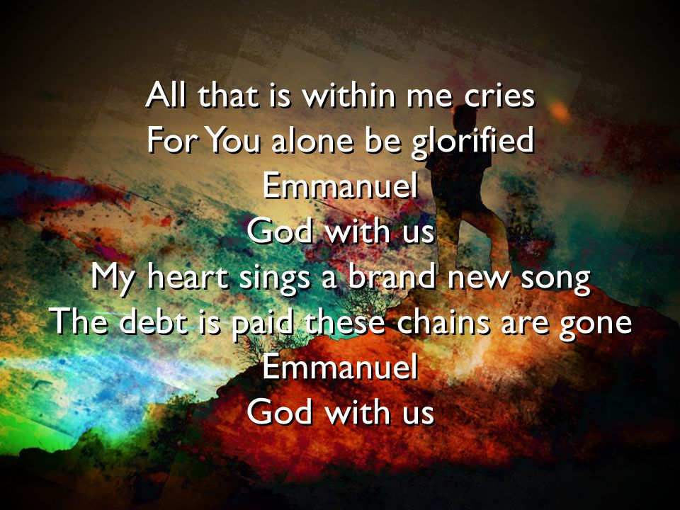 All that is within me cries For You alone be glorified Emmanuel