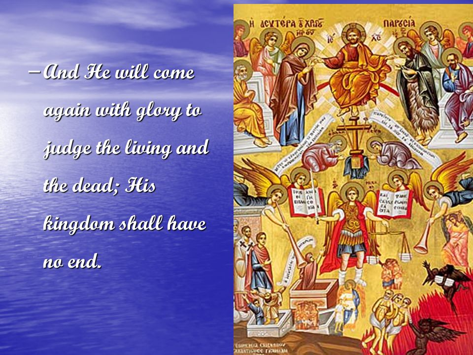 And He will come again with glory to judge the living and the dead; His kingdom shall have no end.