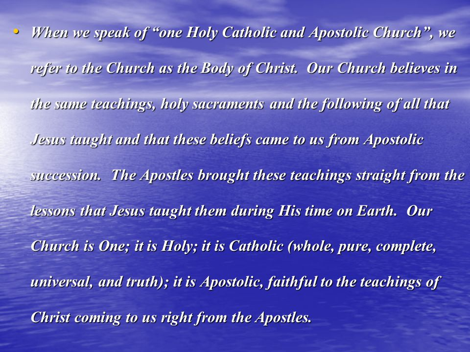 When we speak of one Holy Catholic and Apostolic Church , we refer to the Church as the Body of Christ.