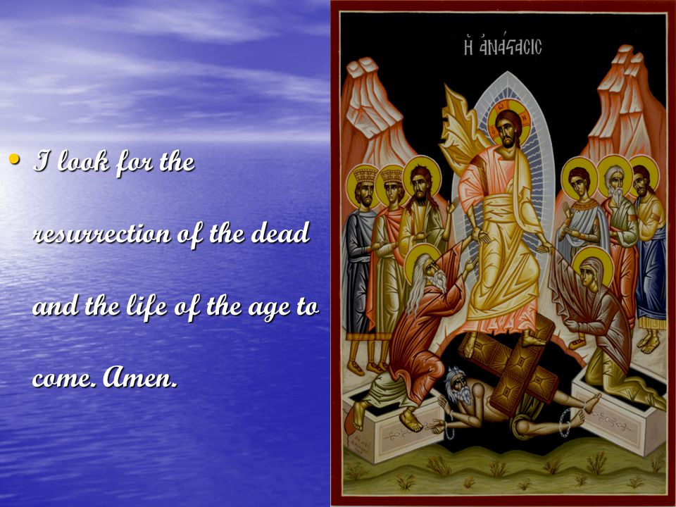 I look for the resurrection of the dead and the life of the age to come. Amen.