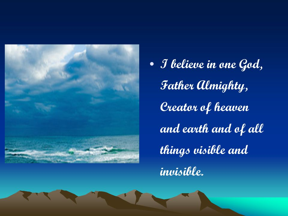 I believe in one God, Father Almighty, Creator of heaven and earth and of all things visible and invisible.