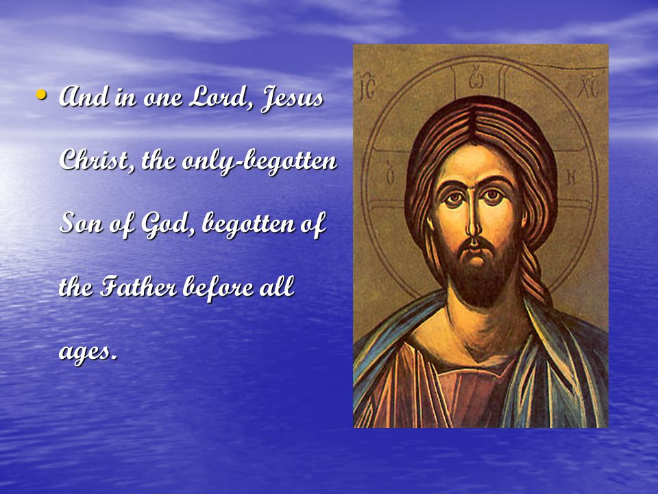 And in one Lord, Jesus Christ, the only-begotten Son of God, begotten of the Father before all ages.