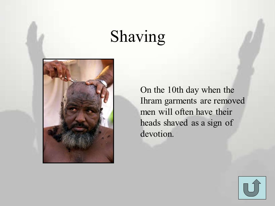Shaving On the 10th day when the Ihram garments are removed men will often have their heads shaved as a sign of devotion.