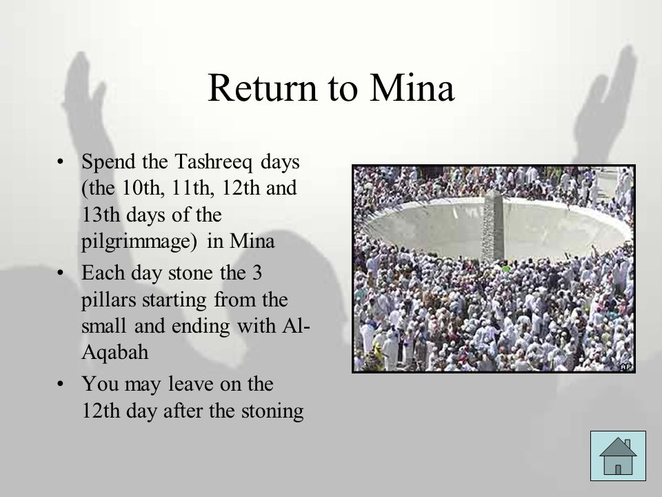 Return to Mina Spend the Tashreeq days (the 10th, 11th, 12th and 13th days of the pilgrimmage) in Mina.