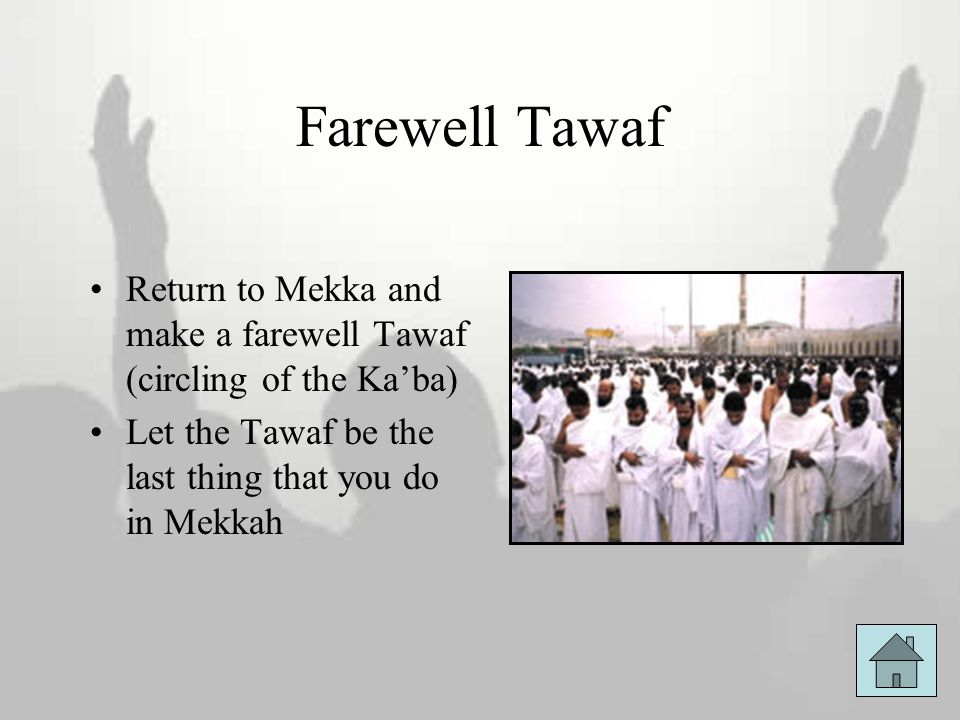 Farewell Tawaf Return to Mekka and make a farewell Tawaf (circling of the Ka'ba) Let the Tawaf be the last thing that you do in Mekkah.