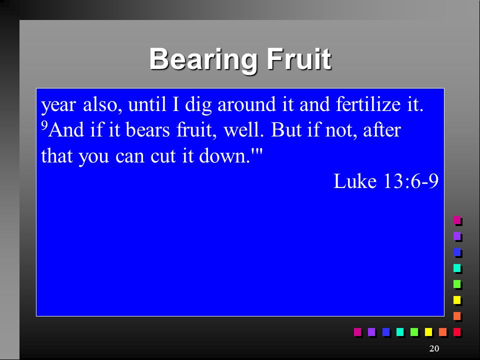 Bearing Fruit year also, until I dig around it and fertilize it. 9And if it bears fruit, well. But if not, after that you can cut it down.