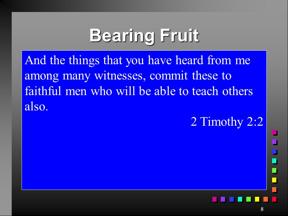 Bearing Fruit And the things that you have heard from me among many witnesses, commit these to faithful men who will be able to teach others also.