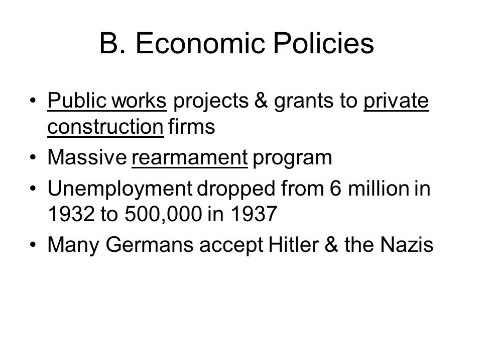 B. Economic Policies Public works projects & grants to private construction firms. Massive rearmament program.