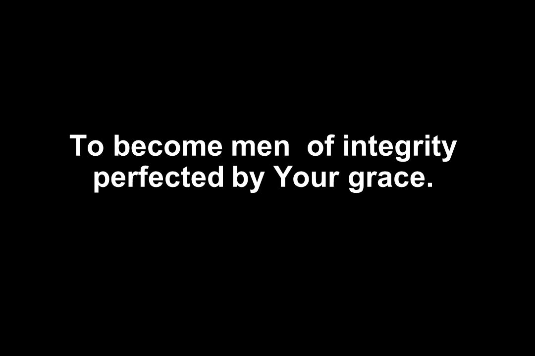 To become men of integrity perfected by Your grace.