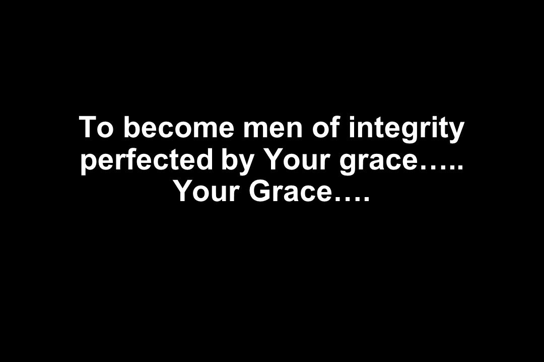 To become men of integrity perfected by Your grace….. Your Grace….