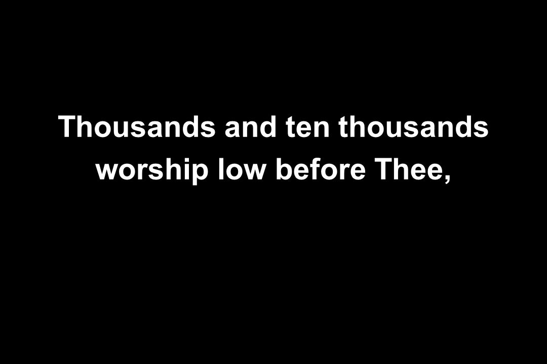 Thousands and ten thousands worship low before Thee,