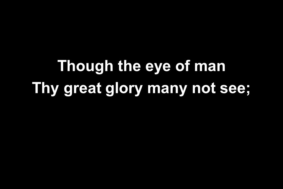 Thy great glory many not see;