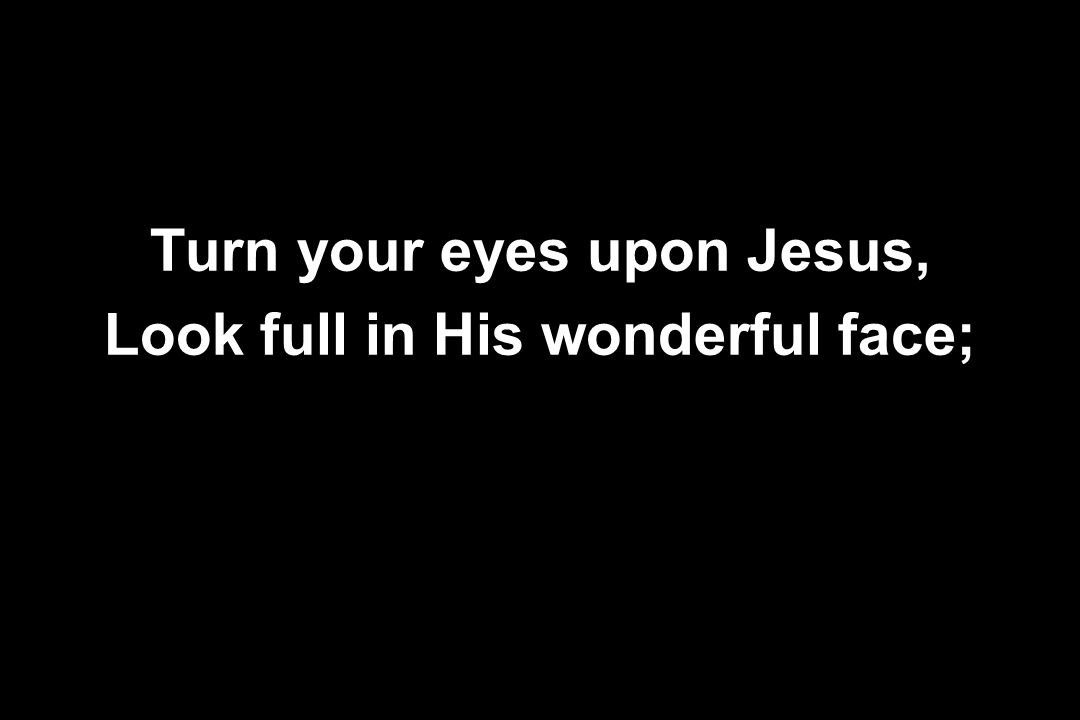 Turn your eyes upon Jesus, Look full in His wonderful face;