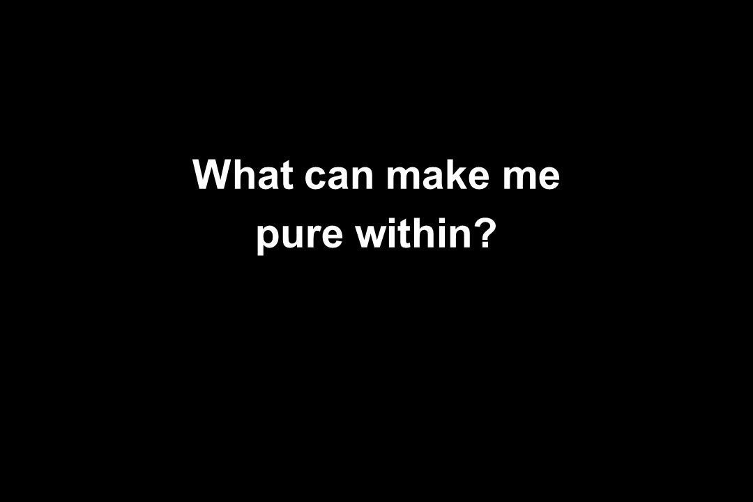 What can make me pure within