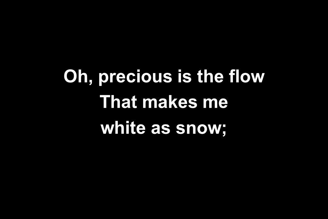 Oh, precious is the flow That makes me white as snow;