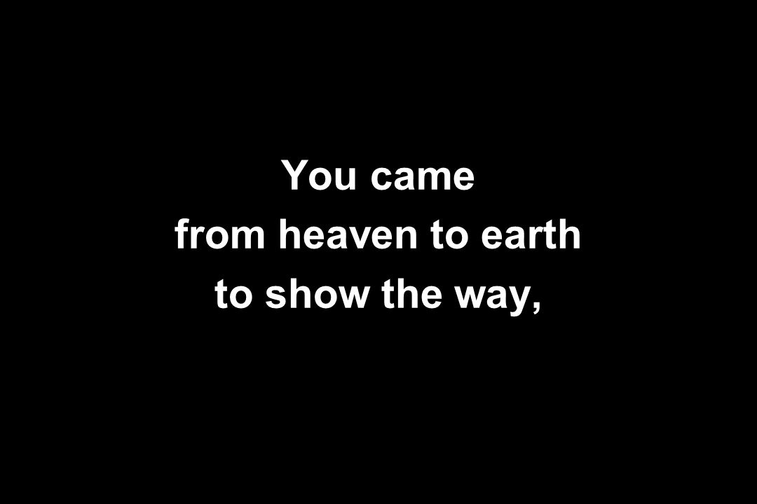 You came from heaven to earth to show the way,