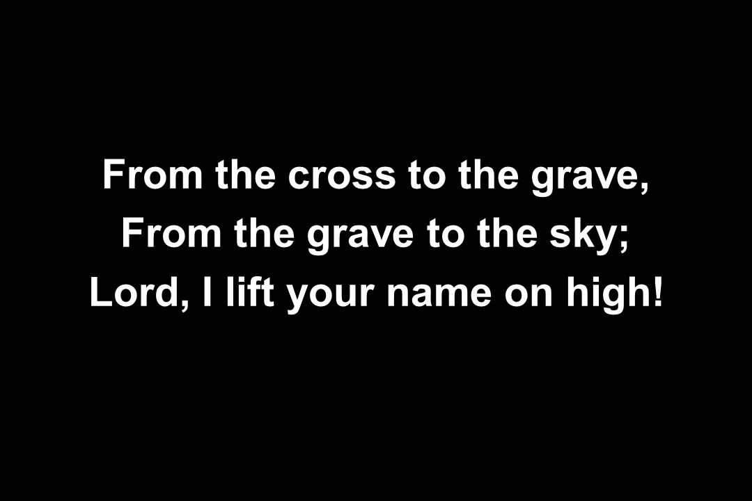 From the cross to the grave, From the grave to the sky;