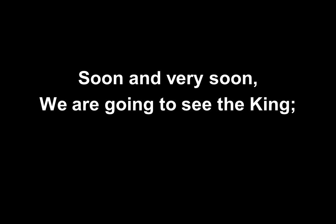 We are going to see the King;