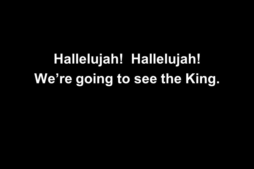 Hallelujah! Hallelujah! We're going to see the King.