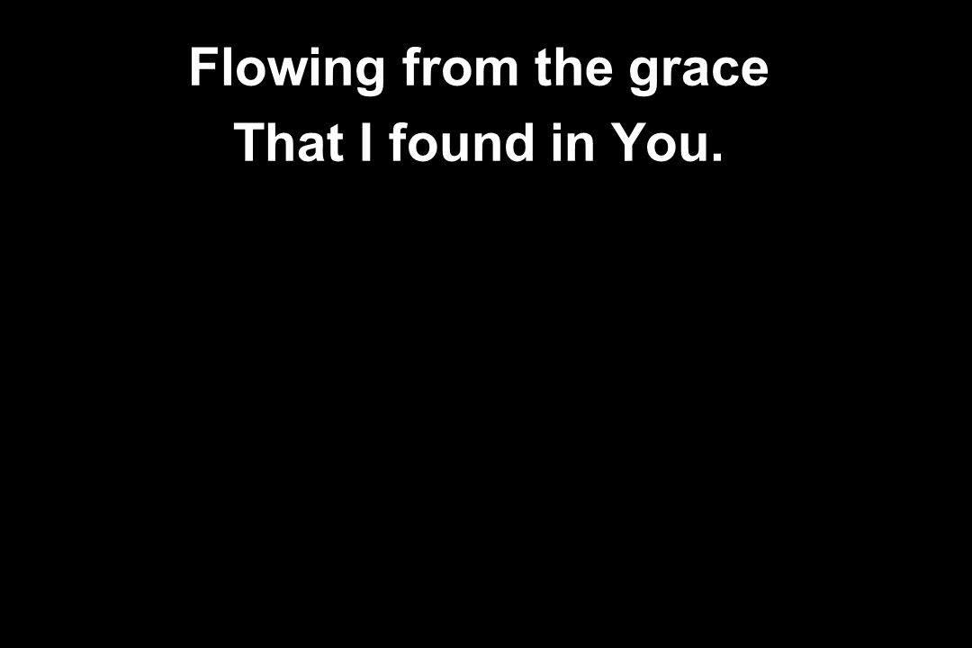 Flowing from the grace That I found in You.