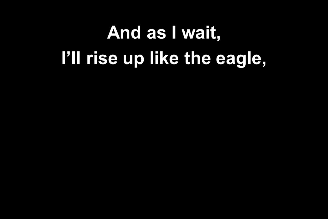 I'll rise up like the eagle,