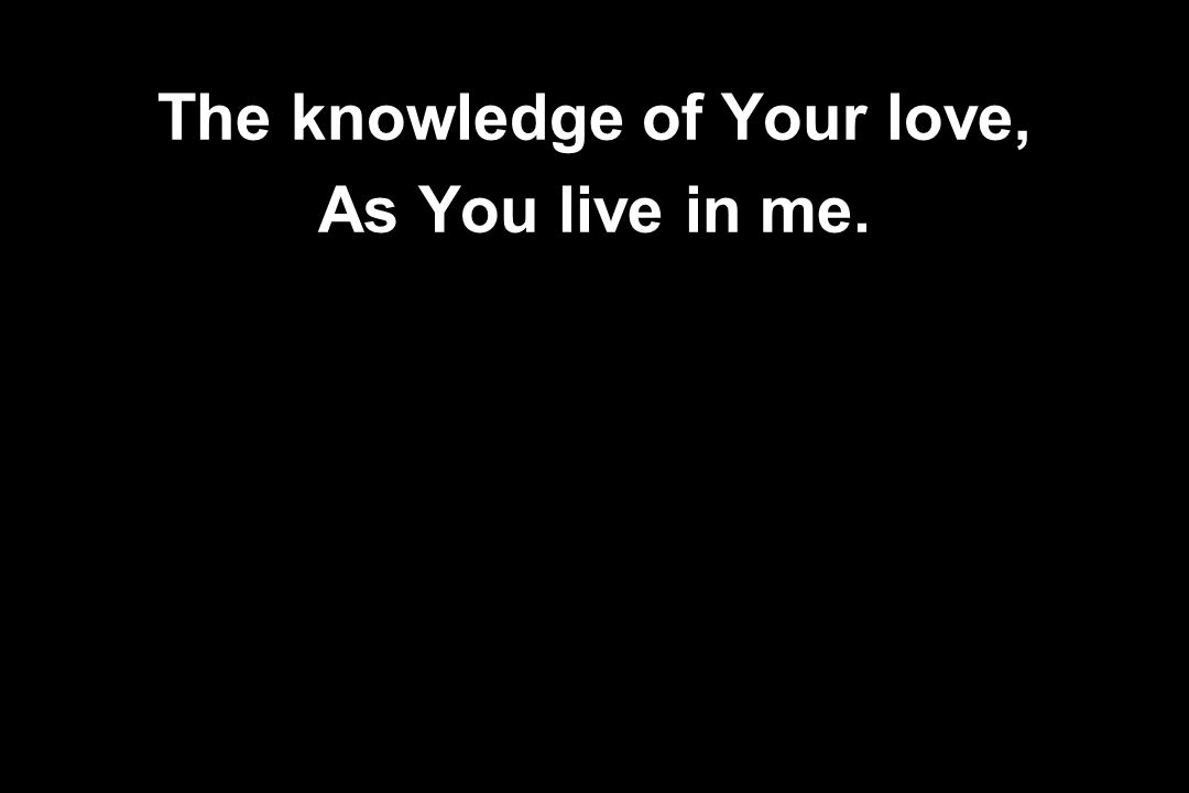 The knowledge of Your love,