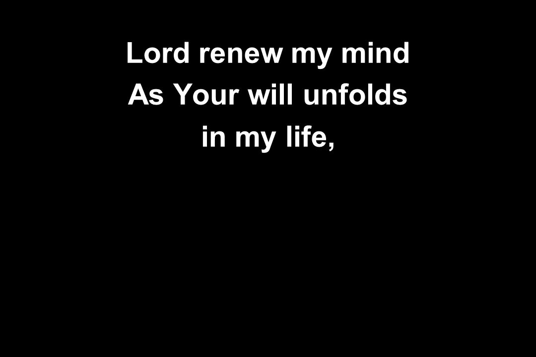Lord renew my mind As Your will unfolds in my life,