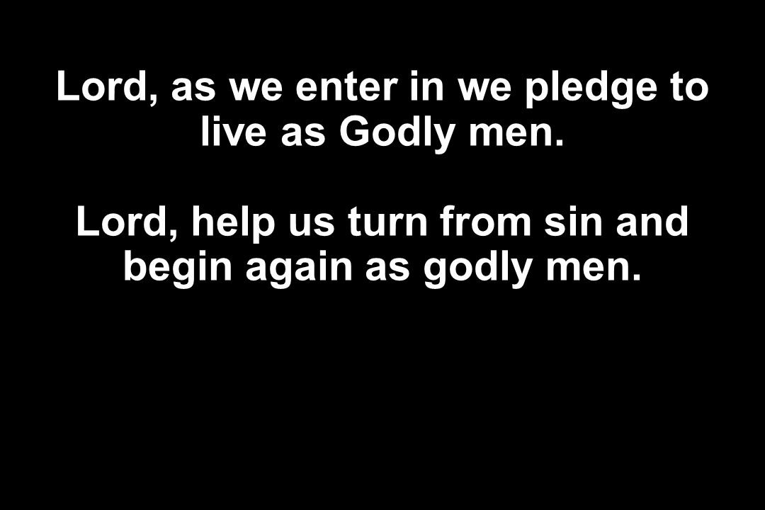 Lord, as we enter in we pledge to live as Godly men