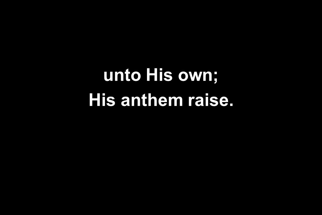unto His own; His anthem raise.