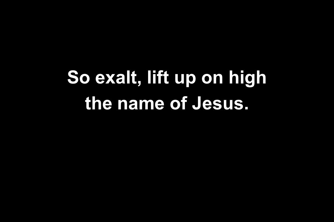 So exalt, lift up on high the name of Jesus.