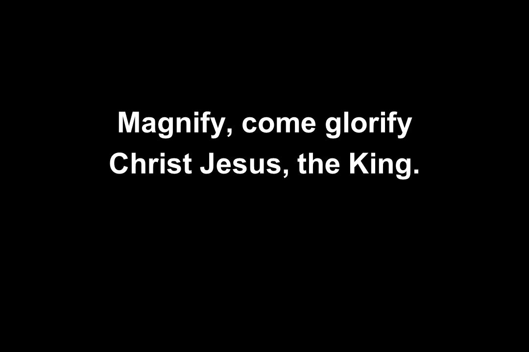 Magnify, come glorify Christ Jesus, the King.