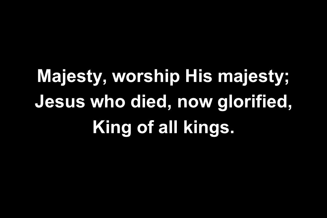 Majesty, worship His majesty; Jesus who died, now glorified,