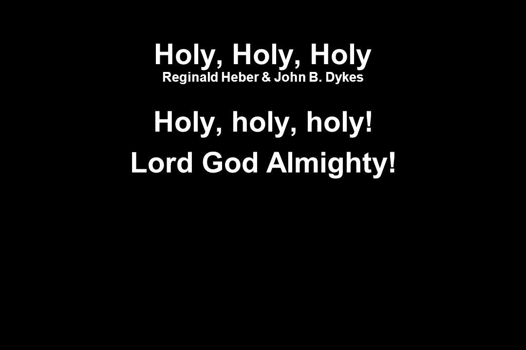 Holy, Holy, Holy Reginald Heber & John B. Dykes