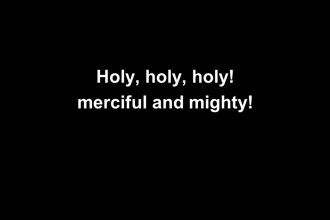 Holy, holy, holy! merciful and mighty!
