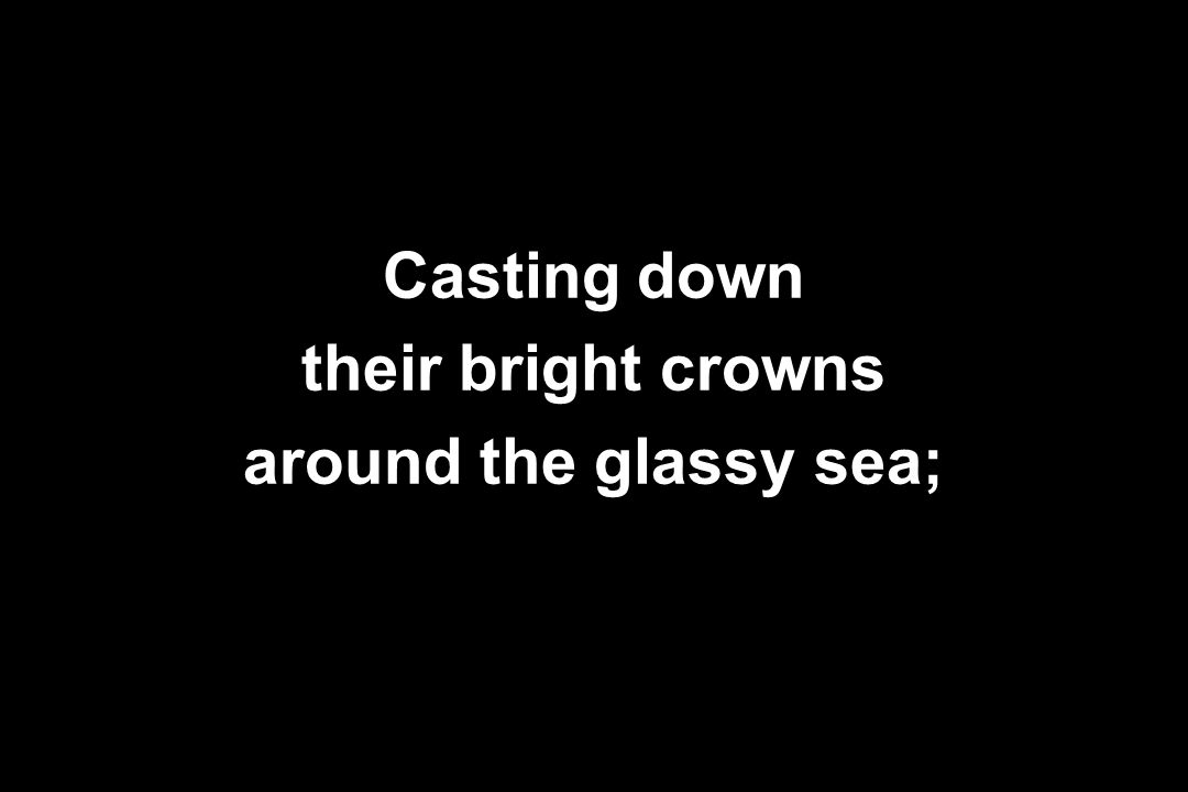 Casting down their bright crowns around the glassy sea;