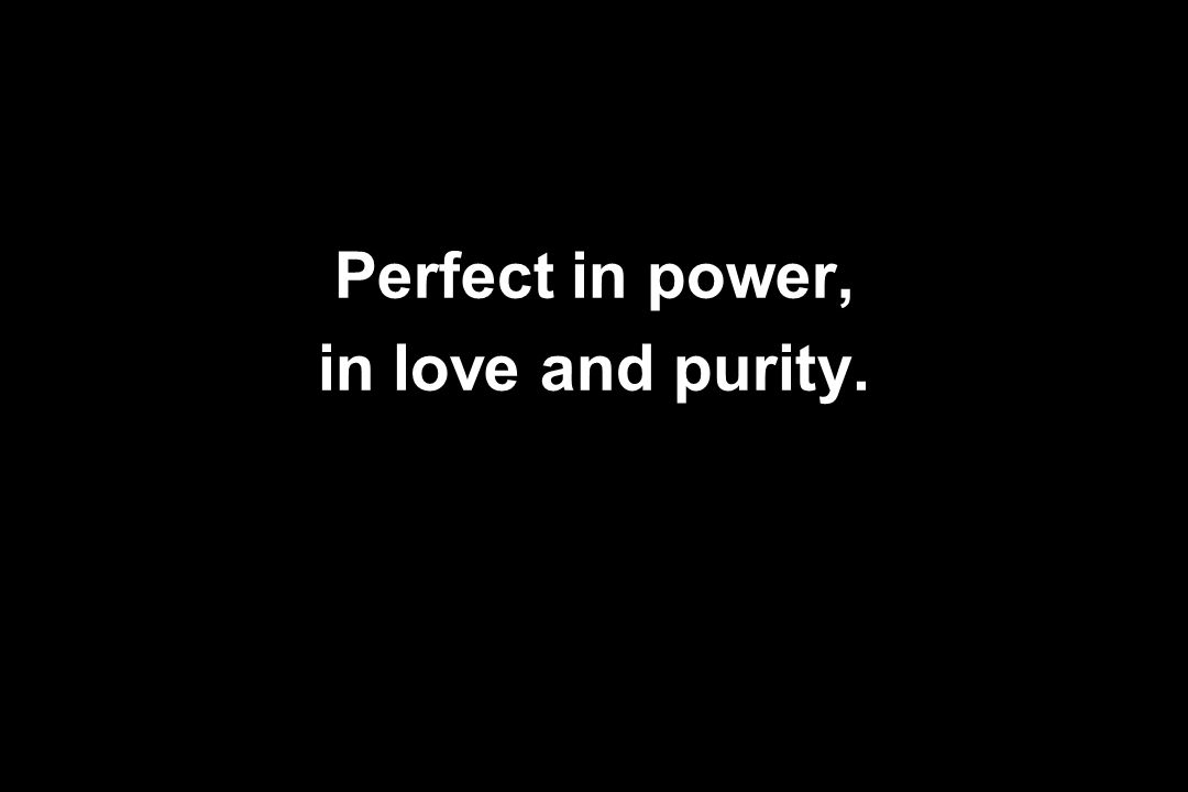 Perfect in power, in love and purity.
