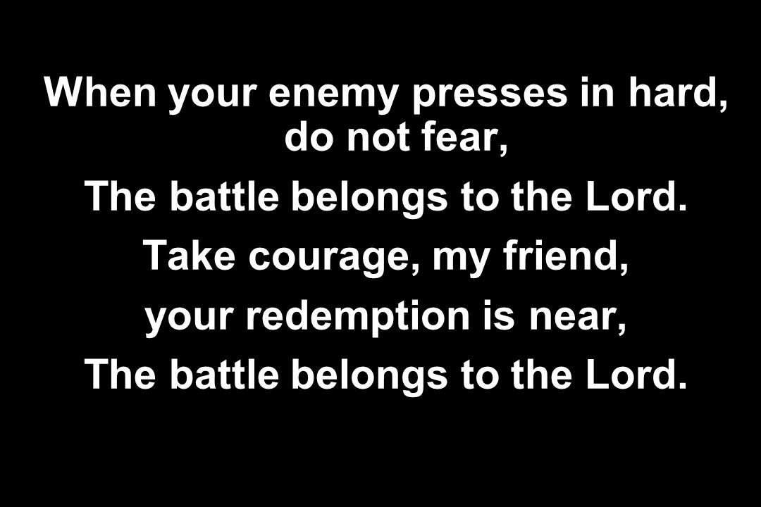 When your enemy presses in hard, do not fear,