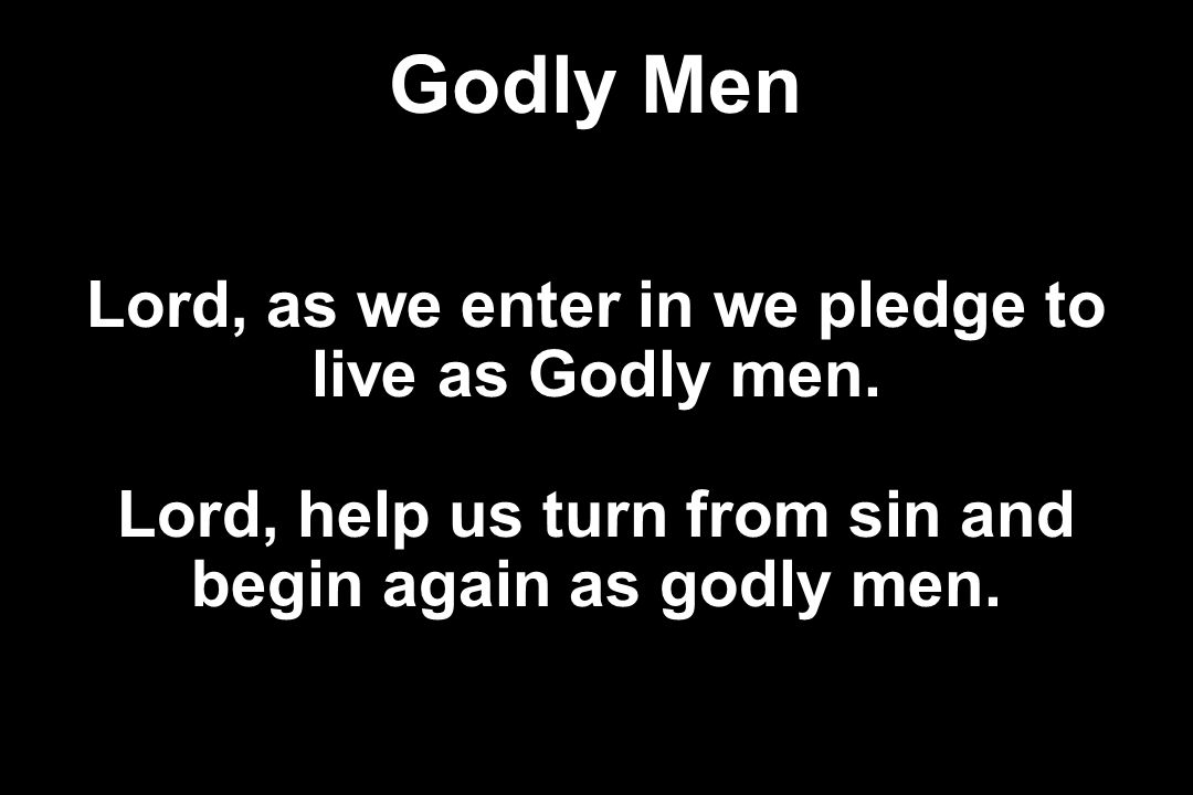 Godly Men Lord, as we enter in we pledge to live as Godly men