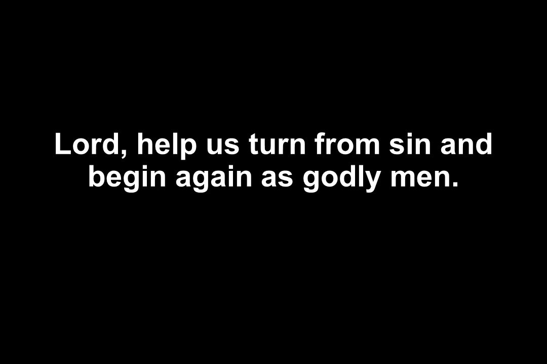 Lord, help us turn from sin and begin again as godly men.