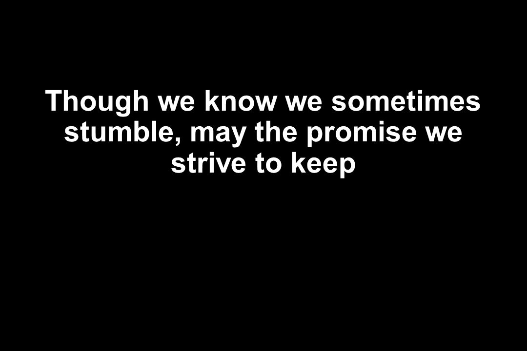 Though we know we sometimes stumble, may the promise we strive to keep