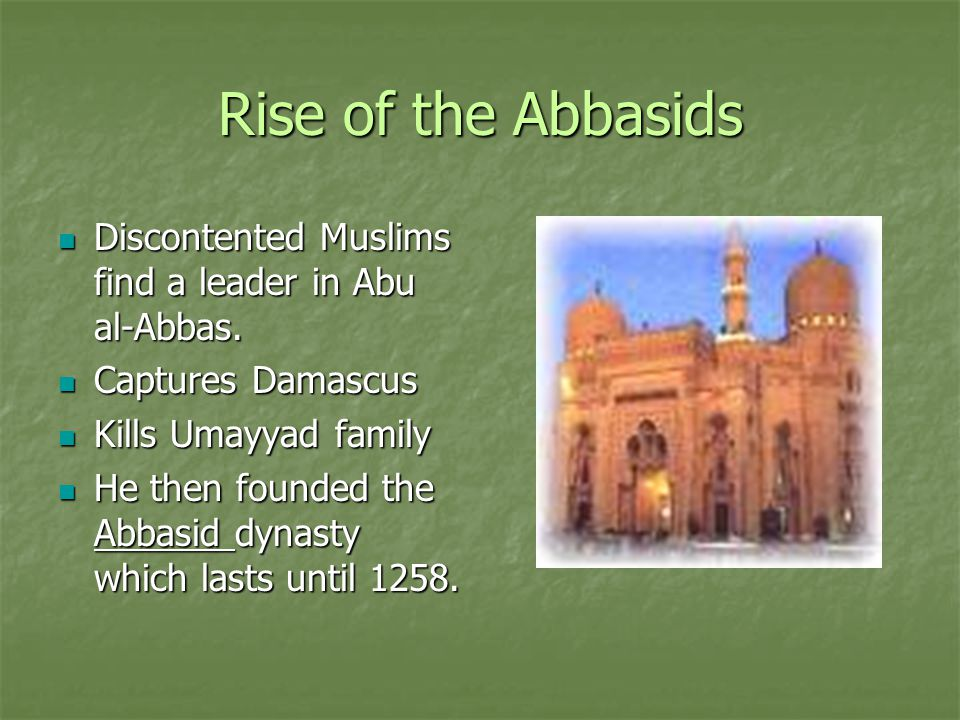 Rise of the Abbasids Discontented Muslims find a leader in Abu al-Abbas. Captures Damascus. Kills Umayyad family.