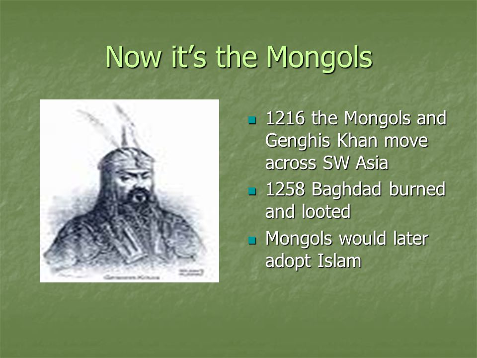 Now it's the Mongols 1216 the Mongols and Genghis Khan move across SW Asia. 1258 Baghdad burned and looted.