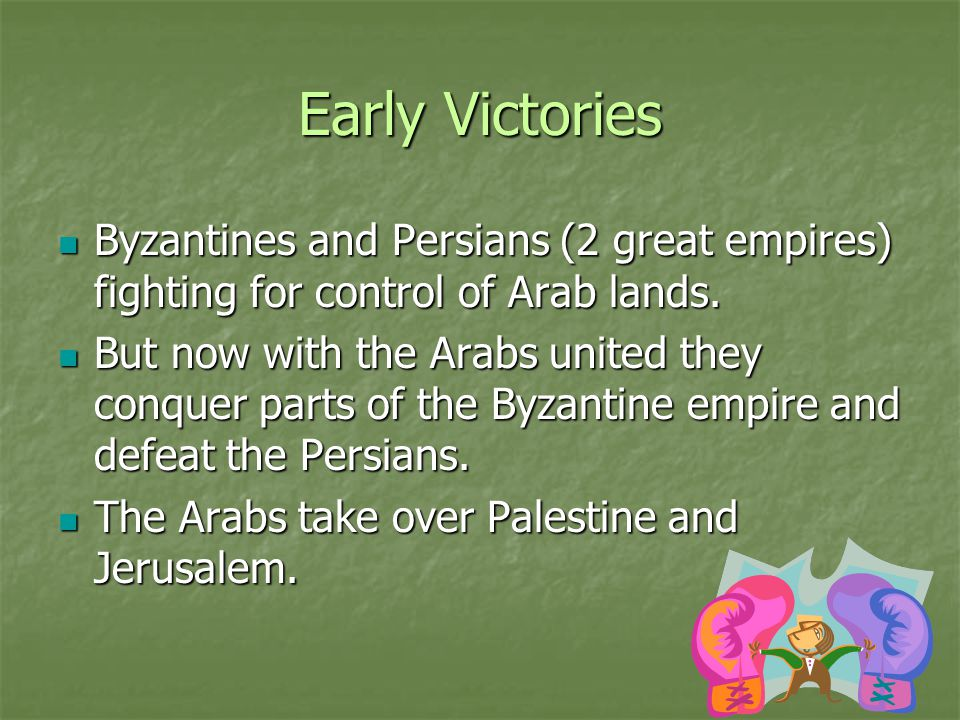Early Victories Byzantines and Persians (2 great empires) fighting for control of Arab lands.