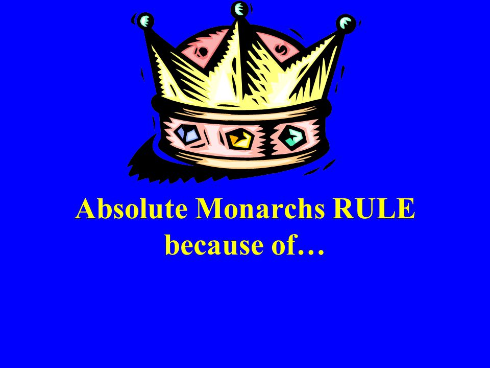 Absolute Monarchs RULE because of…