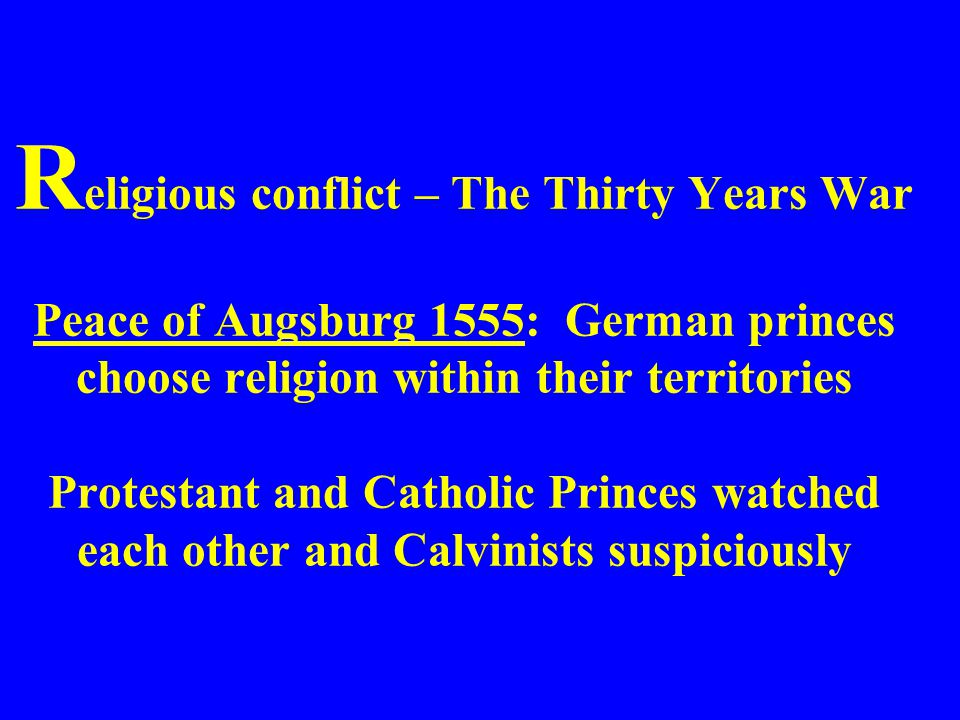 Religious conflict – The Thirty Years War Peace of Augsburg 1555: German princes choose religion within their territories Protestant and Catholic Princes watched each other and Calvinists suspiciously