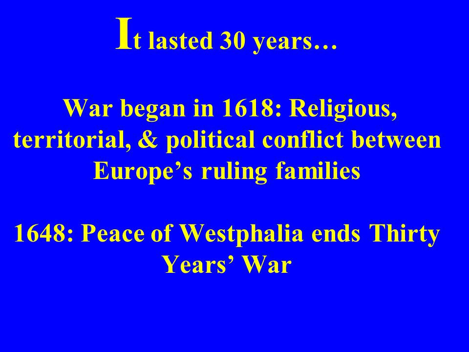 It lasted 30 years… War began in 1618: Religious, territorial, & political conflict between Europe's ruling families 1648: Peace of Westphalia ends Thirty Years' War